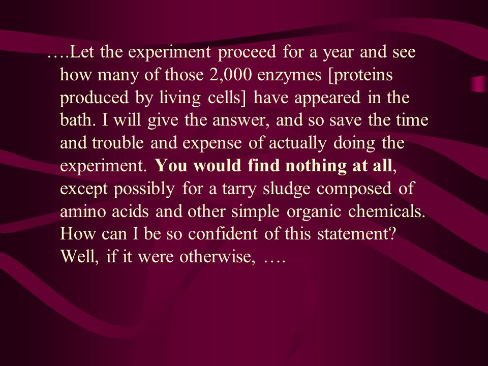 ….Let the experiment proceed for a year and see how many of those 2,000 enzymes [proteins produced by living cells] have appeared in the bath.